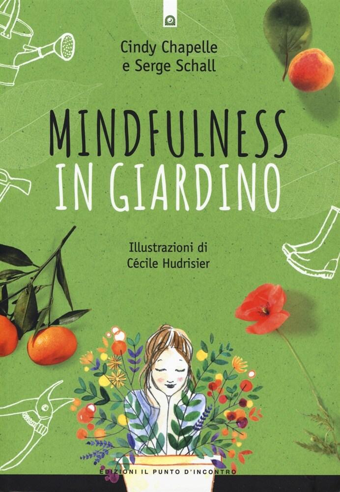MINDFULNESS IN GIARDINO   Un libro che offre molte chiavi per imparare a conoscere meglio la natura e scoprire se stessi. Insegna a lasciarsi trasportare dalle sensazioni che l'ambiente trasmette al corpo.